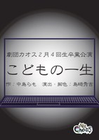 劇団カオス2月4回生卒業公演「こどもの一生」(2/23~2/24)